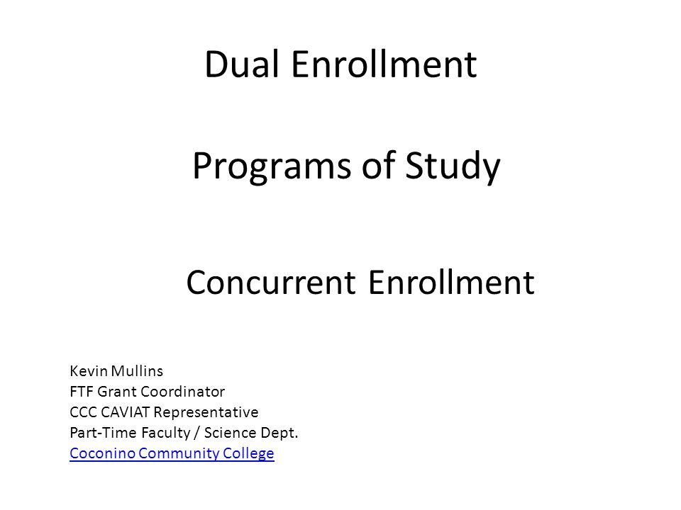 Dual Enrollment Programs of Study Concurrent Enrollment Kevin Mullins FTF Grant Coordinator CCC CAVIAT Representative Part-Time Faculty / Science Dept
