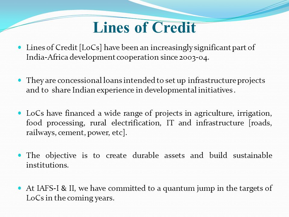 Lines of Credit Lines of Credit [LoCs] have been an increasingly significant part of India-Africa development cooperation since 2003-04.