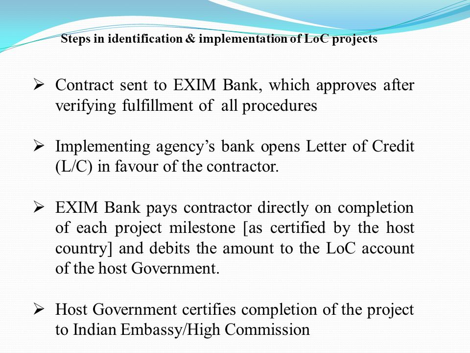 Contract sent to EXIM Bank, which approves after verifying fulfillment of all procedures Implementing agencys bank opens Letter of Credit (L/C) in favour of the contractor.