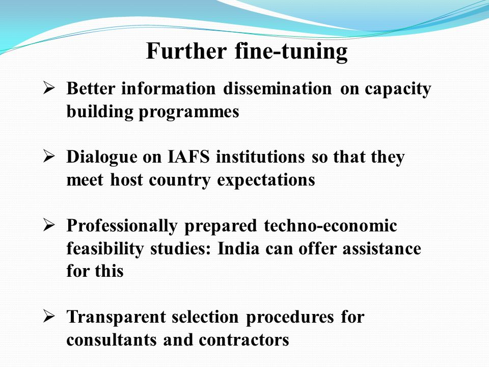 Further fine-tuning Better information dissemination on capacity building programmes Dialogue on IAFS institutions so that they meet host country expectations Professionally prepared techno-economic feasibility studies: India can offer assistance for this Transparent selection procedures for consultants and contractors