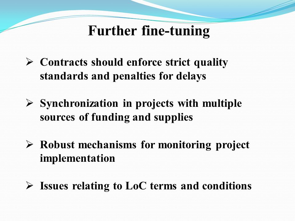 Further fine-tuning Contracts should enforce strict quality standards and penalties for delays Synchronization in projects with multiple sources of funding and supplies Robust mechanisms for monitoring project implementation Issues relating to LoC terms and conditions