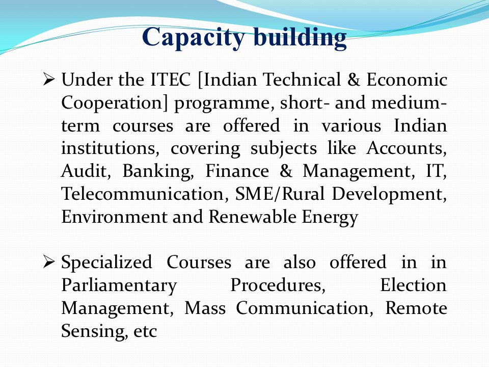 Capacity building Under the ITEC [Indian Technical & Economic Cooperation] programme, short- and medium- term courses are offered in various Indian institutions, covering subjects like Accounts, Audit, Banking, Finance & Management, IT, Telecommunication, SME/Rural Development, Environment and Renewable Energy Specialized Courses are also offered in in Parliamentary Procedures, Election Management, Mass Communication, Remote Sensing, etc