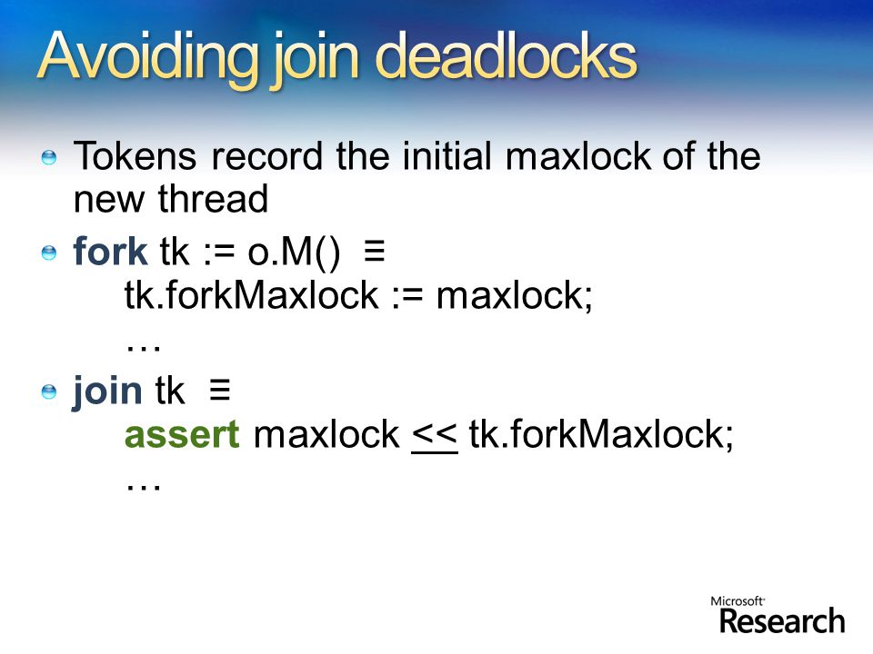 Tokens record the initial maxlock of the new thread fork tk := o.M() tk.forkMaxlock := maxlock; … join tk assert maxlock << tk.forkMaxlock; …