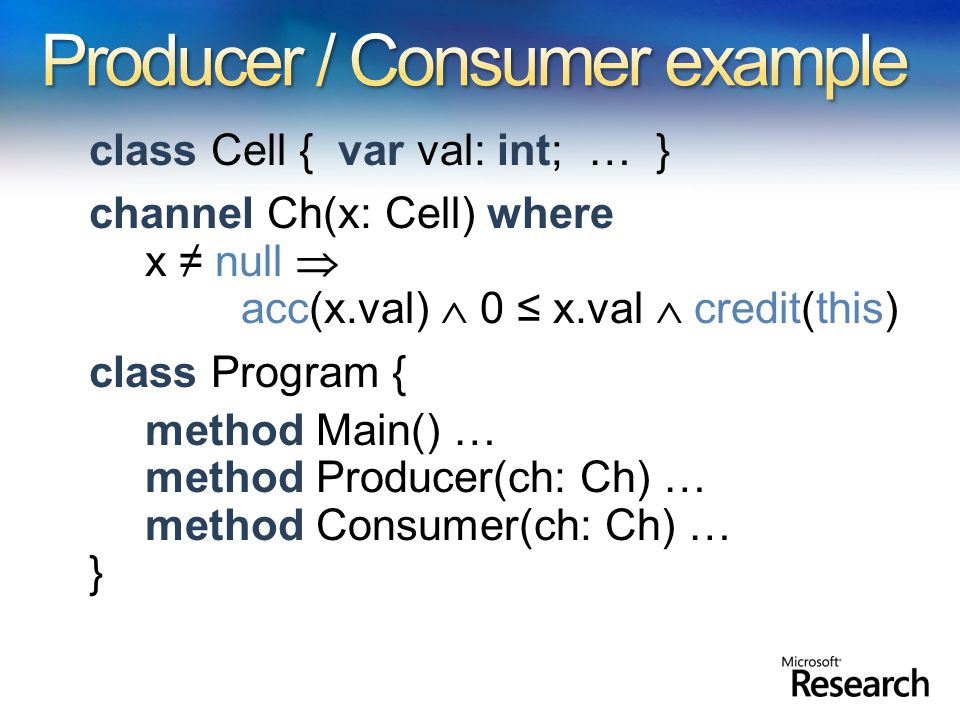 class Cell { var val: int; … } channel Ch(x: Cell) where x null acc(x.val) 0 x.val credit(this) class Program { method Main() … method Producer(ch: Ch) … method Consumer(ch: Ch) … }