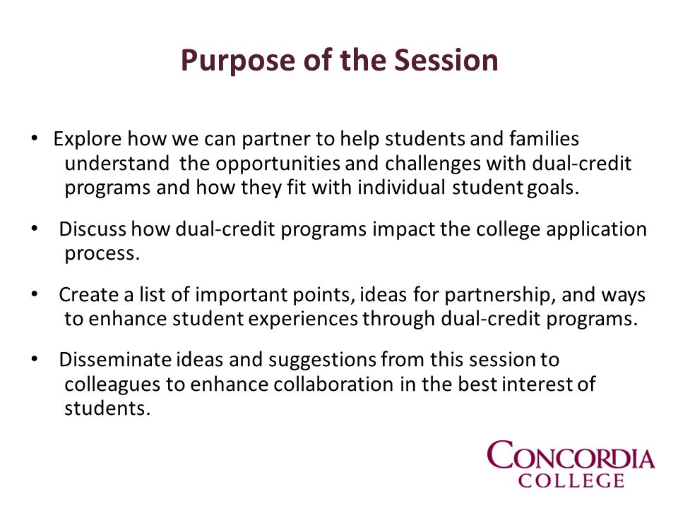 Purpose of the Session Explore how we can partner to help students and families understand the opportunities and challenges with dual-credit programs and how they fit with individual student goals.