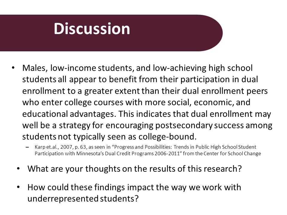 Discussion Males, low-income students, and low-achieving high school students all appear to benefit from their participation in dual enrollment to a greater extent than their dual enrollment peers who enter college courses with more social, economic, and educational advantages.