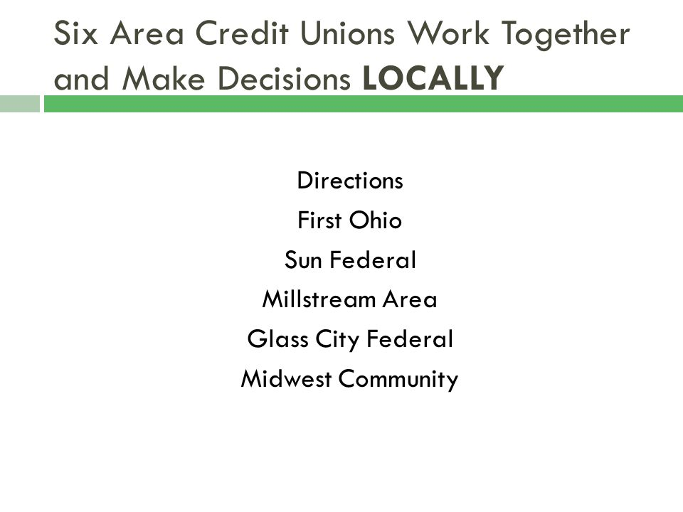 Six Area Credit Unions Work Together and Make Decisions LOCALLY Directions First Ohio Sun Federal Millstream Area Glass City Federal Midwest Community