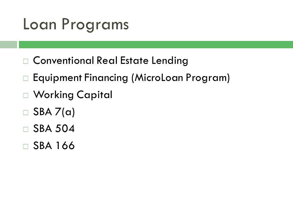 Loan Programs Conventional Real Estate Lending Equipment Financing (MicroLoan Program) Working Capital SBA 7(a) SBA 504 SBA 166