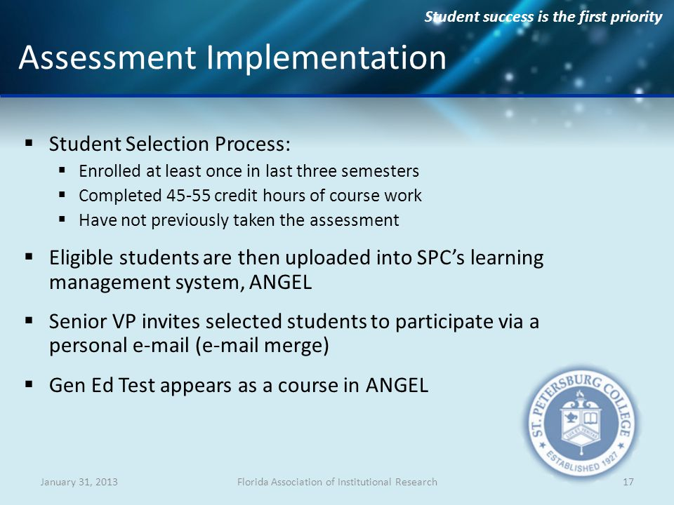 Student success is the first priority Student Selection Process: Enrolled at least once in last three semesters Completed 45-55 credit hours of course work Have not previously taken the assessment Eligible students are then uploaded into SPCs learning management system, ANGEL Senior VP invites selected students to participate via a personal e-mail (e-mail merge) Gen Ed Test appears as a course in ANGEL January 31, 2013Florida Association of Institutional Research17 Assessment Implementation