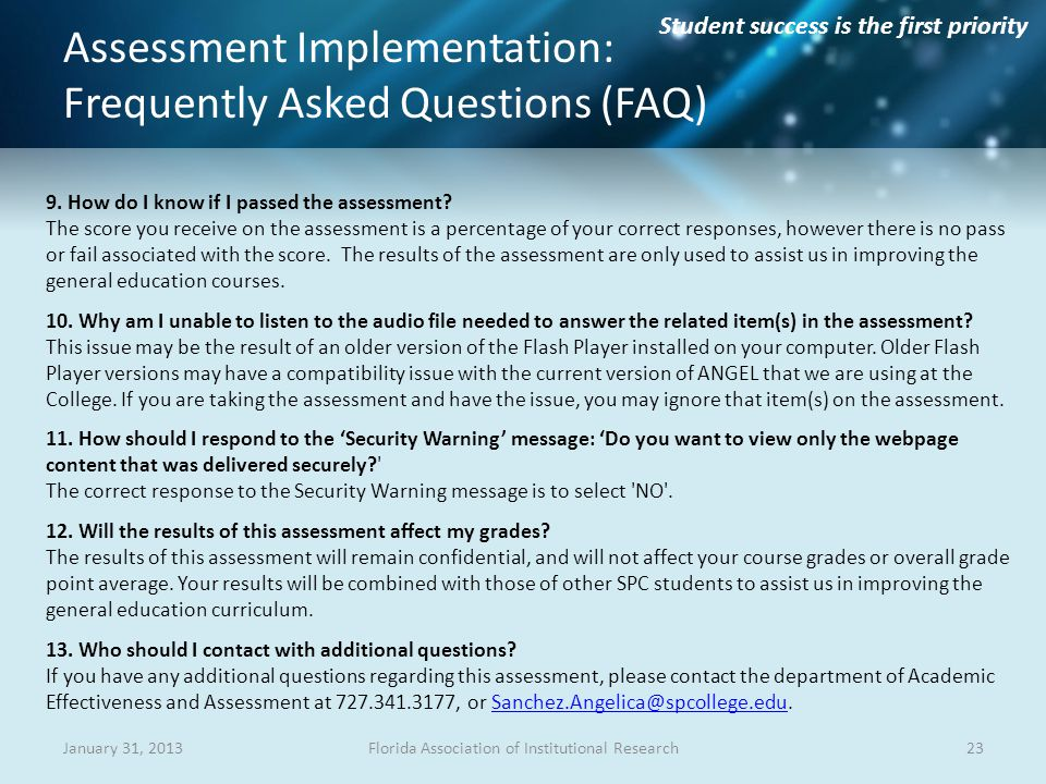 Student success is the first priority Assessment Implementation: Frequently Asked Questions (FAQ) 23Florida Association of Institutional ResearchJanuary 31, 2013 9.