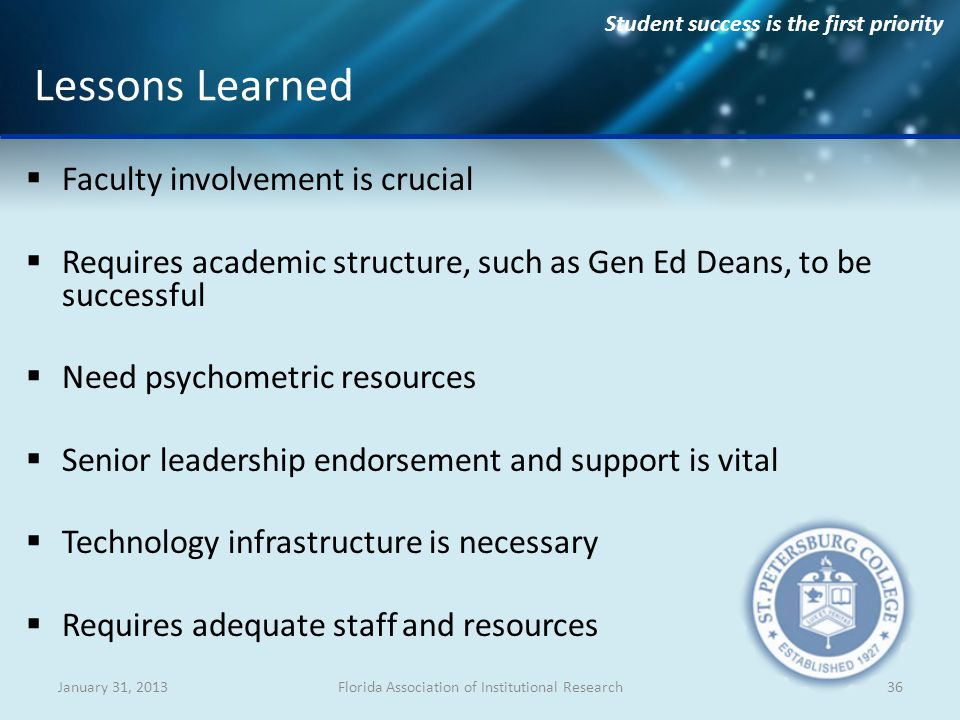 Student success is the first priority Faculty involvement is crucial Requires academic structure, such as Gen Ed Deans, to be successful Need psychometric resources Senior leadership endorsement and support is vital Technology infrastructure is necessary Requires adequate staff and resources January 31, 2013Florida Association of Institutional Research36 Lessons Learned