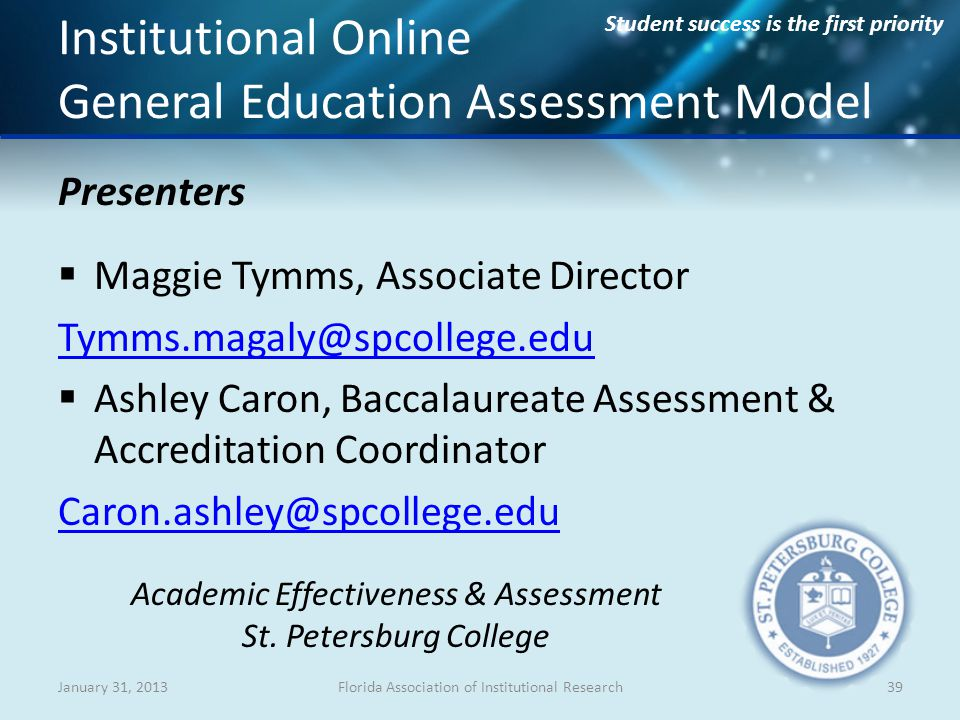 Student success is the first priority Institutional Online General Education Assessment Model Presenters Maggie Tymms, Associate Director Tymms.magaly@spcollege.edu Ashley Caron, Baccalaureate Assessment & Accreditation Coordinator Caron.ashley@spcollege.edu January 31, 2013Florida Association of Institutional Research39 Academic Effectiveness & Assessment St.