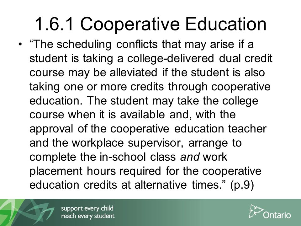 1.6.1 Cooperative Education The scheduling conflicts that may arise if a student is taking a college-delivered dual credit course may be alleviated if the student is also taking one or more credits through cooperative education.