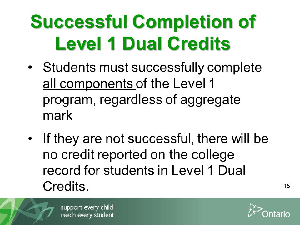 Students must successfully complete all components of the Level 1 program, regardless of aggregate mark If they are not successful, there will be no credit reported on the college record for students in Level 1 Dual Credits.