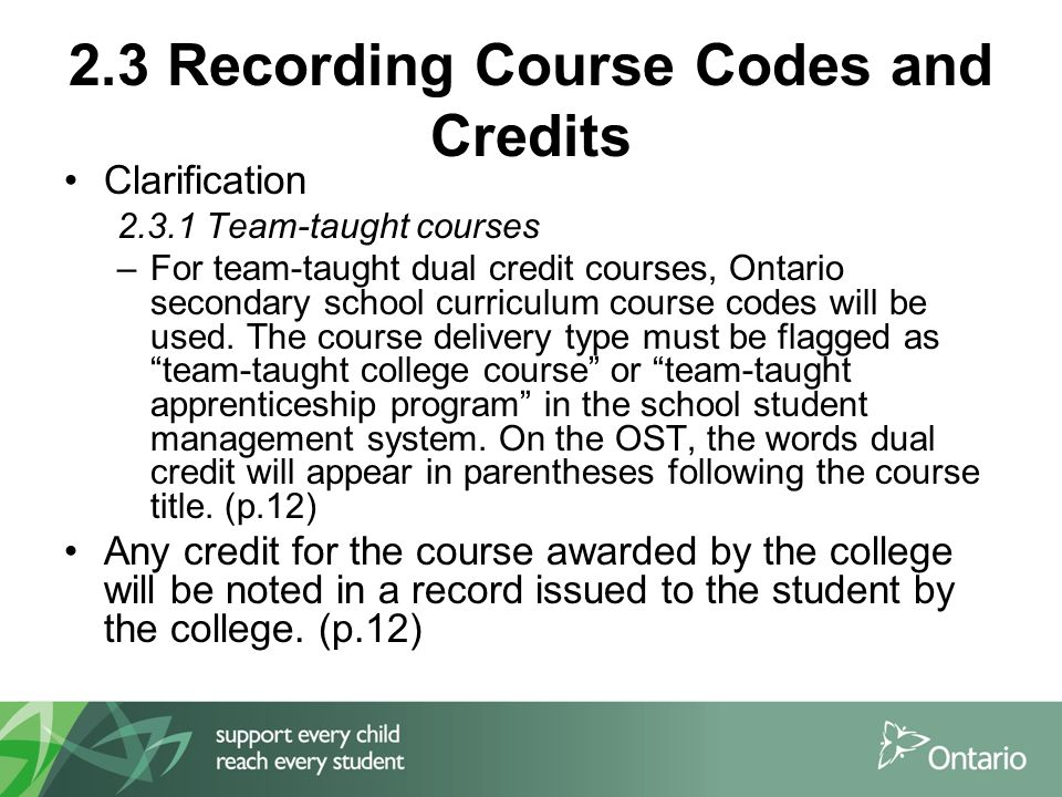 2.3 Recording Course Codes and Credits Clarification 2.3.1 Team-taught courses –For team-taught dual credit courses, Ontario secondary school curriculum course codes will be used.
