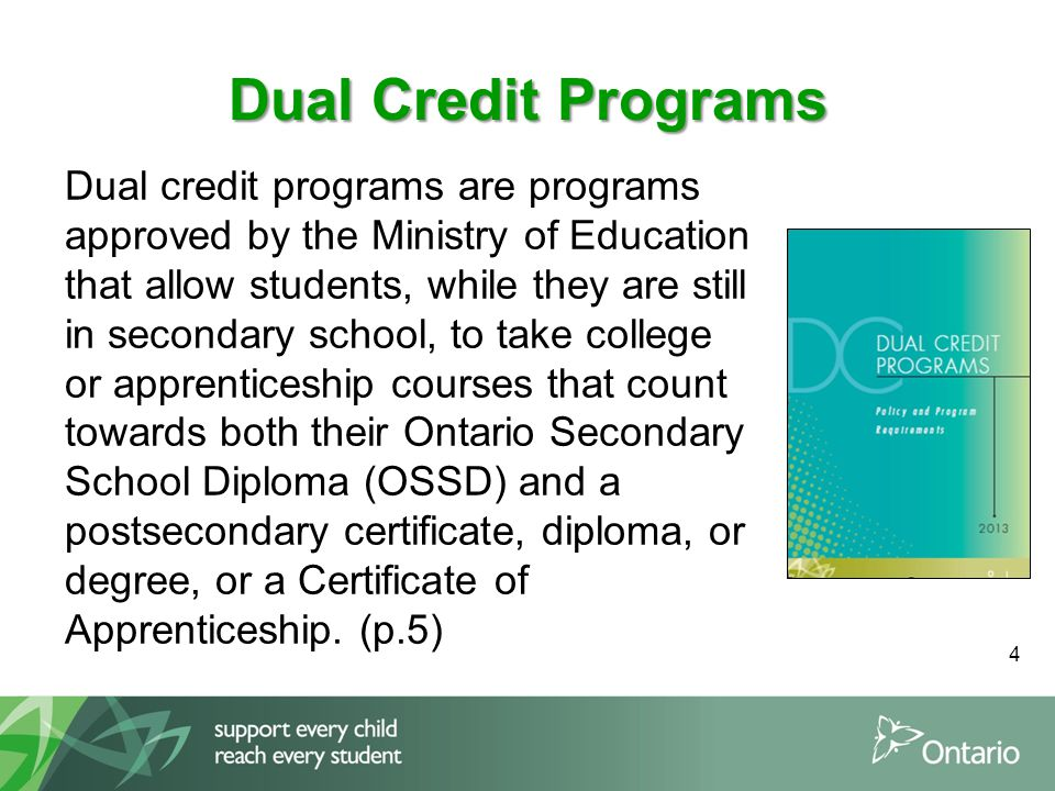 Dual Credit Programs Dual credit programs are programs approved by the Ministry of Education that allow students, while they are still in secondary school, to take college or apprenticeship courses that count towards both their Ontario Secondary School Diploma (OSSD) and a postsecondary certificate, diploma, or degree, or a Certificate of Apprenticeship.