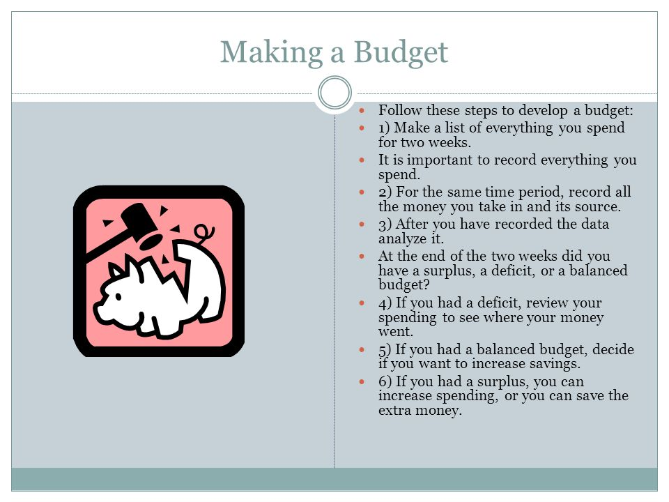 Making a Budget Follow these steps to develop a budget: 1) Make a list of everything you spend for two weeks.