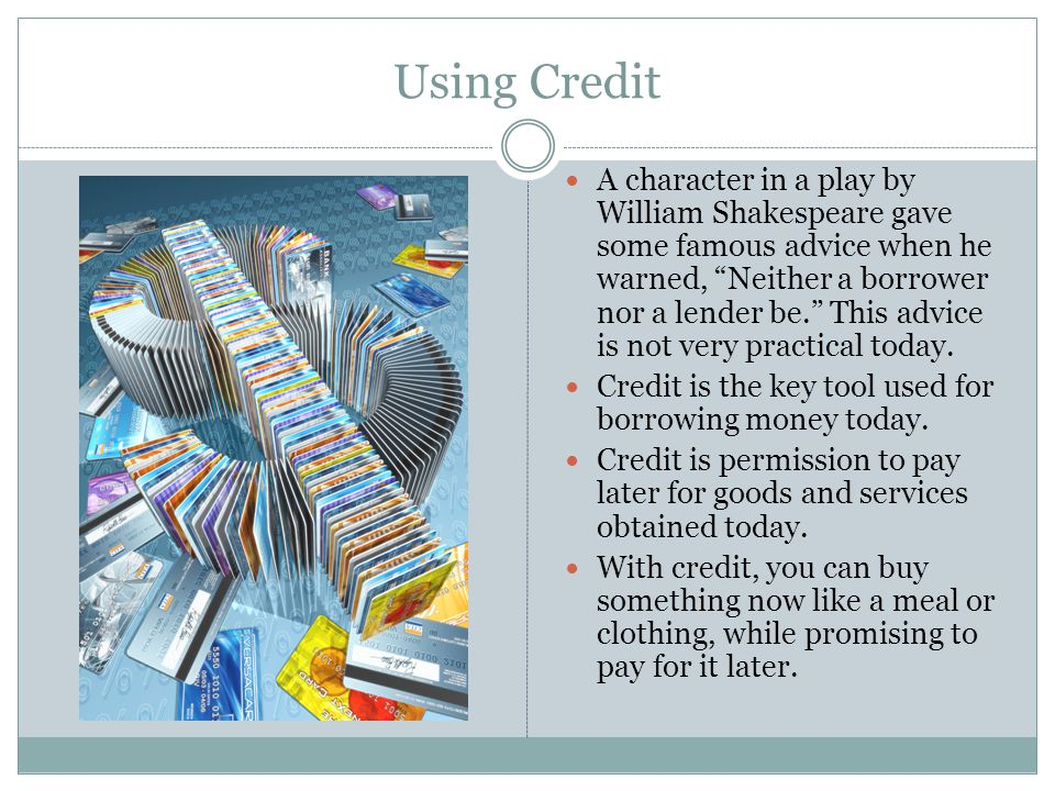 Using Credit A character in a play by William Shakespeare gave some famous advice when he warned, Neither a borrower nor a lender be. This advice is n