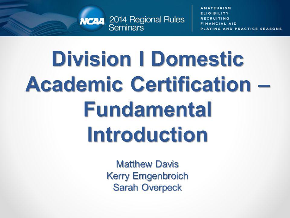 Division I Domestic Academic Certification – Fundamental Introduction Matthew Davis Kerry Emgenbroich Sarah Overpeck