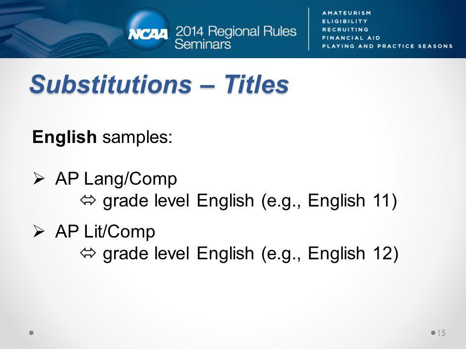 Substitutions – Titles English samples: AP Lang/Comp grade level English (e.g., English 11) AP Lit/Comp grade level English (e.g., English 12) 15