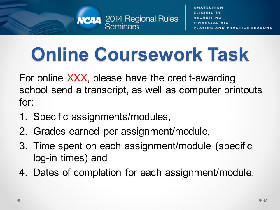 Online Coursework Task For online XXX, please have the credit-awarding school send a transcript, as well as computer printouts for: 1.Specific assignments/modules, 2.Grades earned per assignment/module, 3.