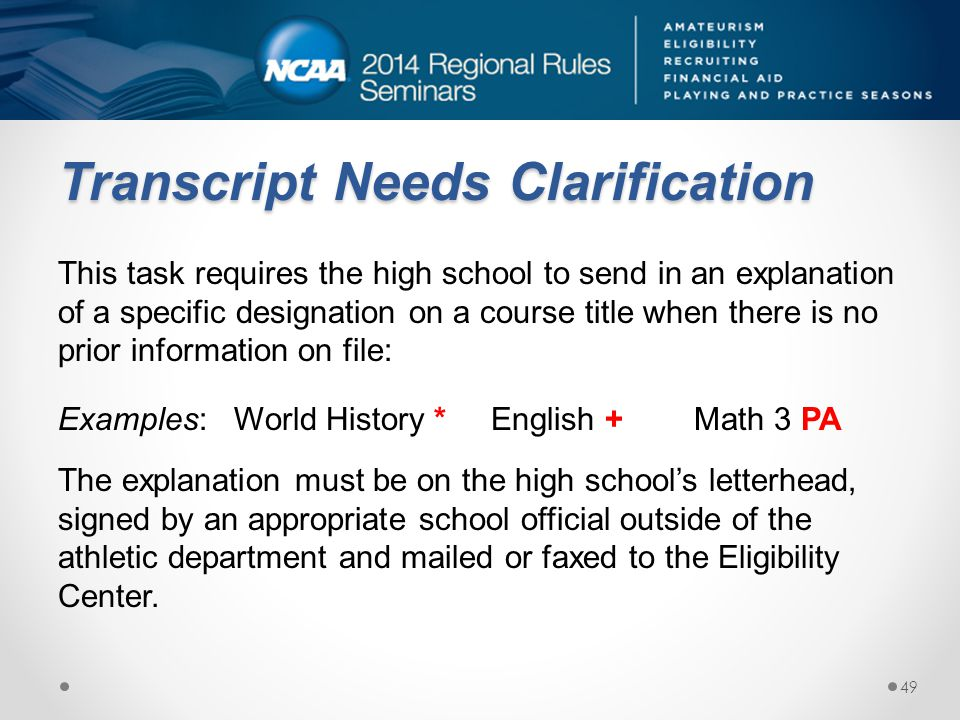Transcript Needs Clarification This task requires the high school to send in an explanation of a specific designation on a course title when there is no prior information on file: Examples: World History * English + Math 3 PA The explanation must be on the high schools letterhead, signed by an appropriate school official outside of the athletic department and mailed or faxed to the Eligibility Center.
