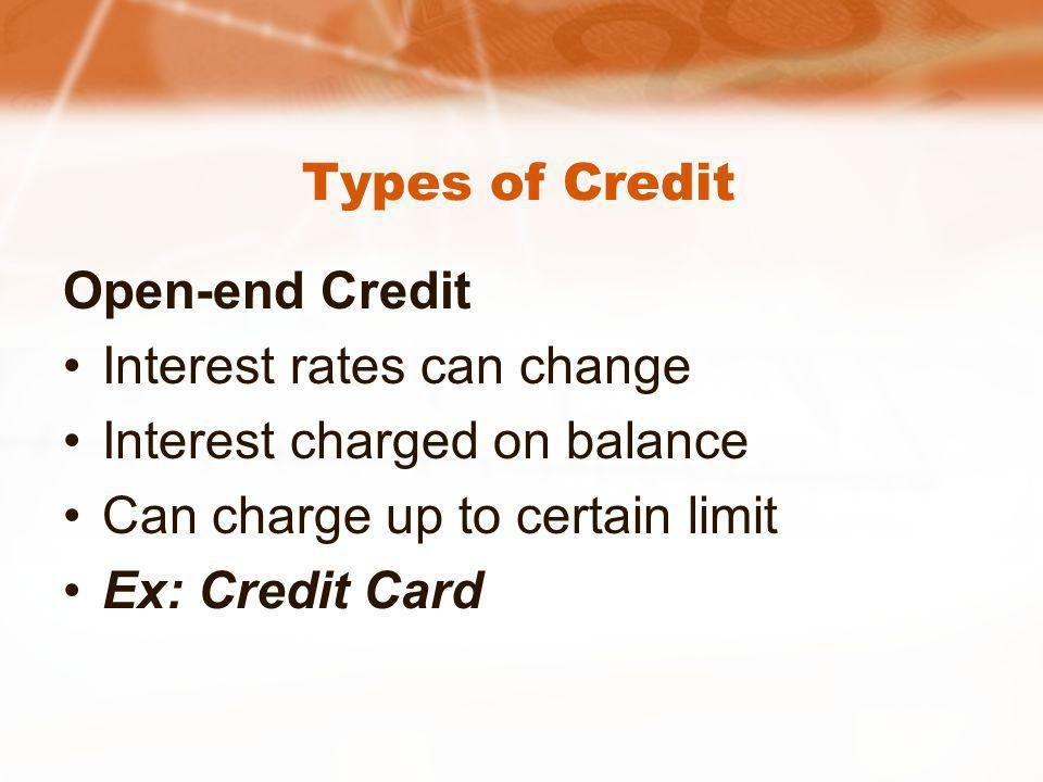 Types of Credit Open-end Credit Interest rates can change Interest charged on balance Can charge up to certain limit Ex: Credit Card