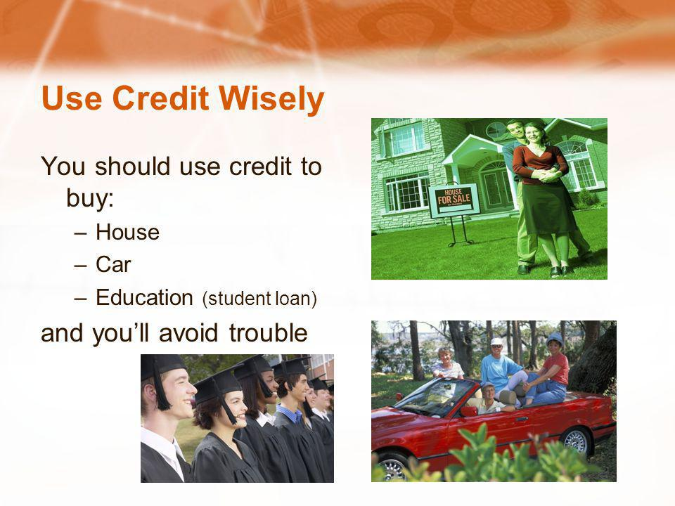 Use Credit Wisely You should use credit to buy: –House –Car –Education (student loan) and youll avoid trouble