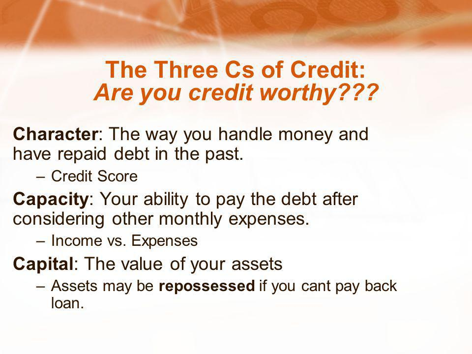 The Three Cs of Credit: Are you credit worthy??? Character: The way you handle money and have repaid debt in the past. –Credit Score Capacity: Your ab
