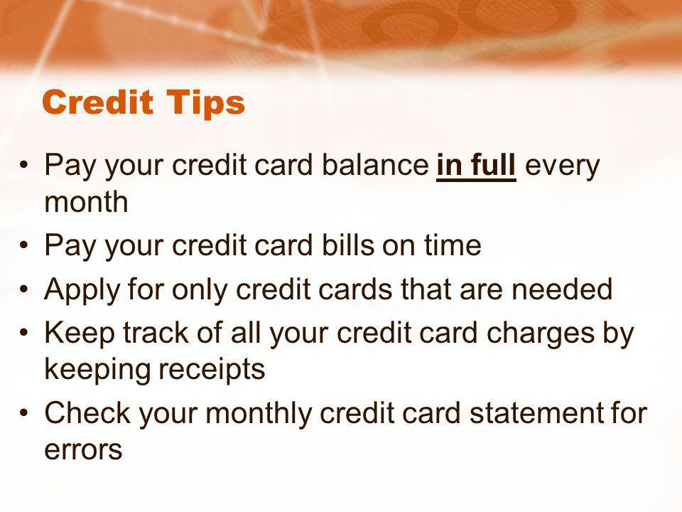 Credit Tips Pay your credit card balance in full every month Pay your credit card bills on time Apply for only credit cards that are needed Keep track of all your credit card charges by keeping receipts Check your monthly credit card statement for errors