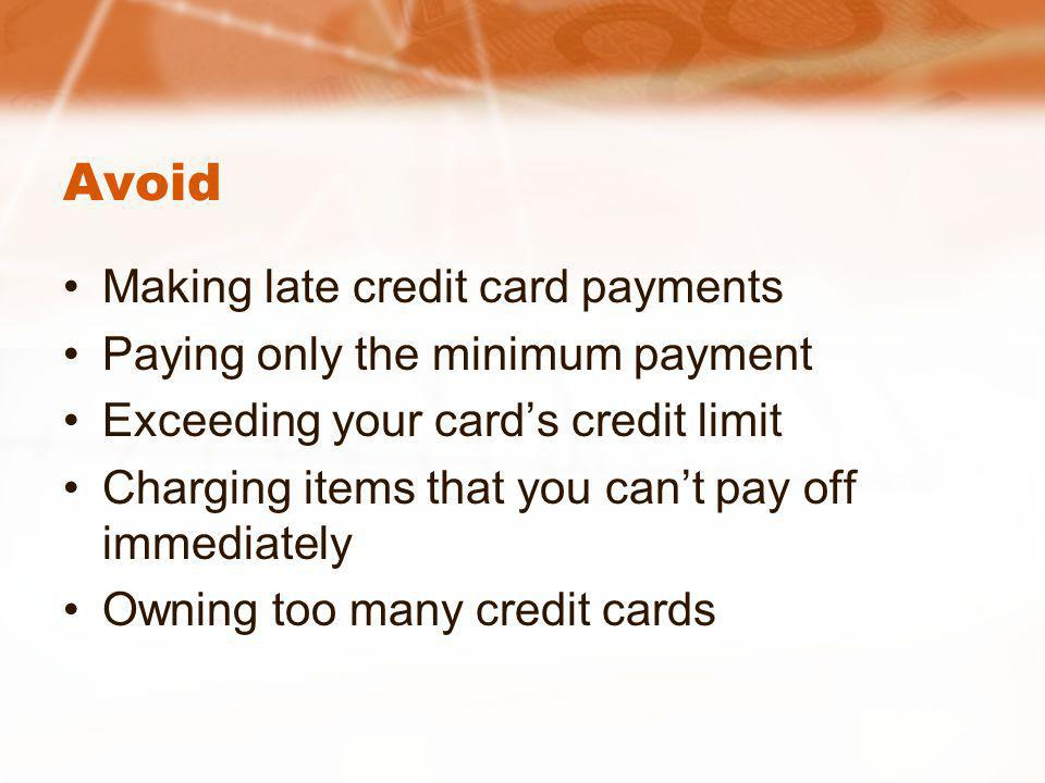 Avoid Making late credit card payments Paying only the minimum payment Exceeding your cards credit limit Charging items that you cant pay off immediately Owning too many credit cards