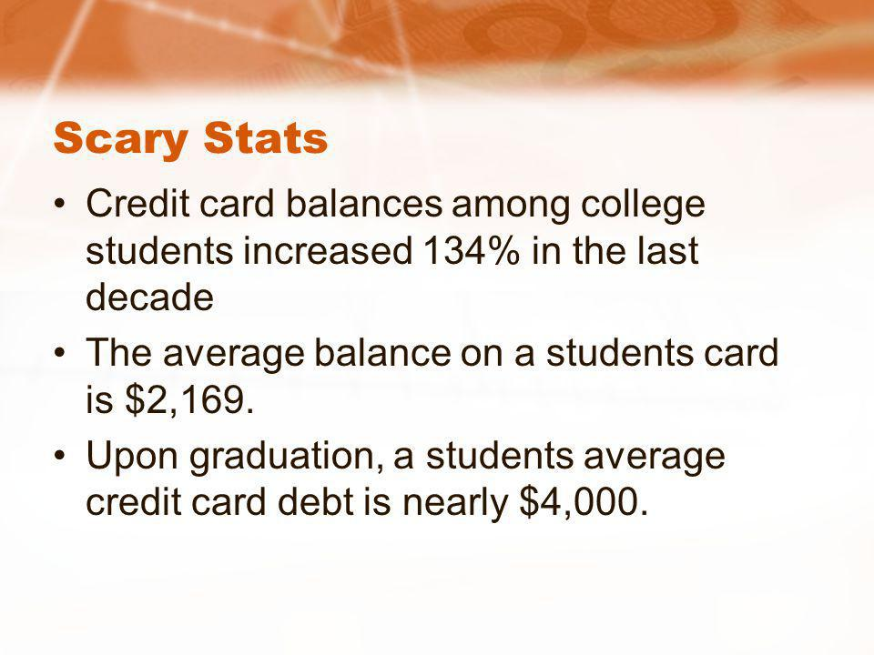 Scary Stats Credit card balances among college students increased 134% in the last decade The average balance on a students card is $2,169. Upon gradu