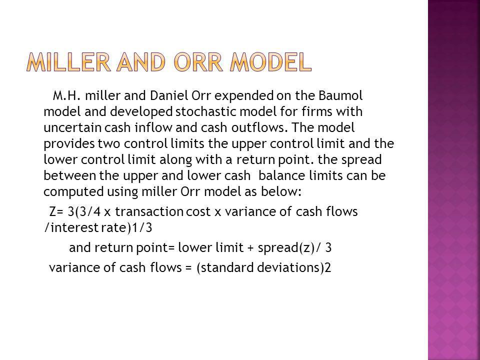 M.H. miller and Daniel Orr expended on the Baumol model and developed stochastic model for firms with uncertain cash inflow and cash outflows. The mod