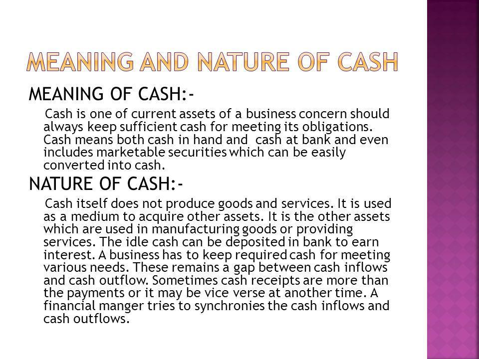MEANING OF CASH:- Cash is one of current assets of a business concern should always keep sufficient cash for meeting its obligations. Cash means both