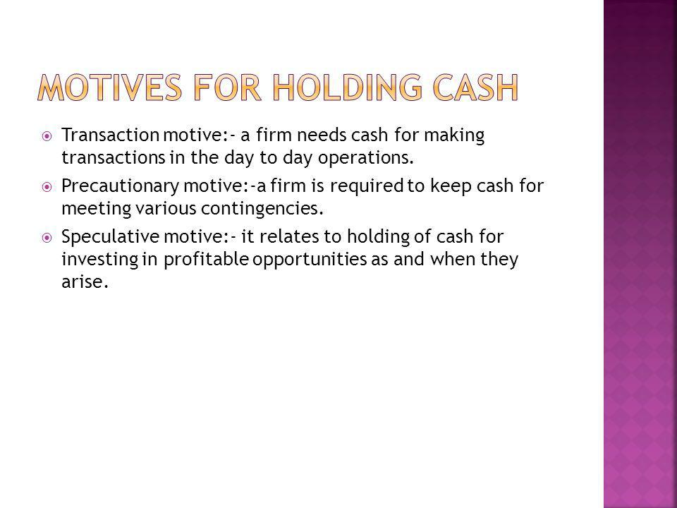 Transaction motive:- a firm needs cash for making transactions in the day to day operations. Precautionary motive:-a firm is required to keep cash for