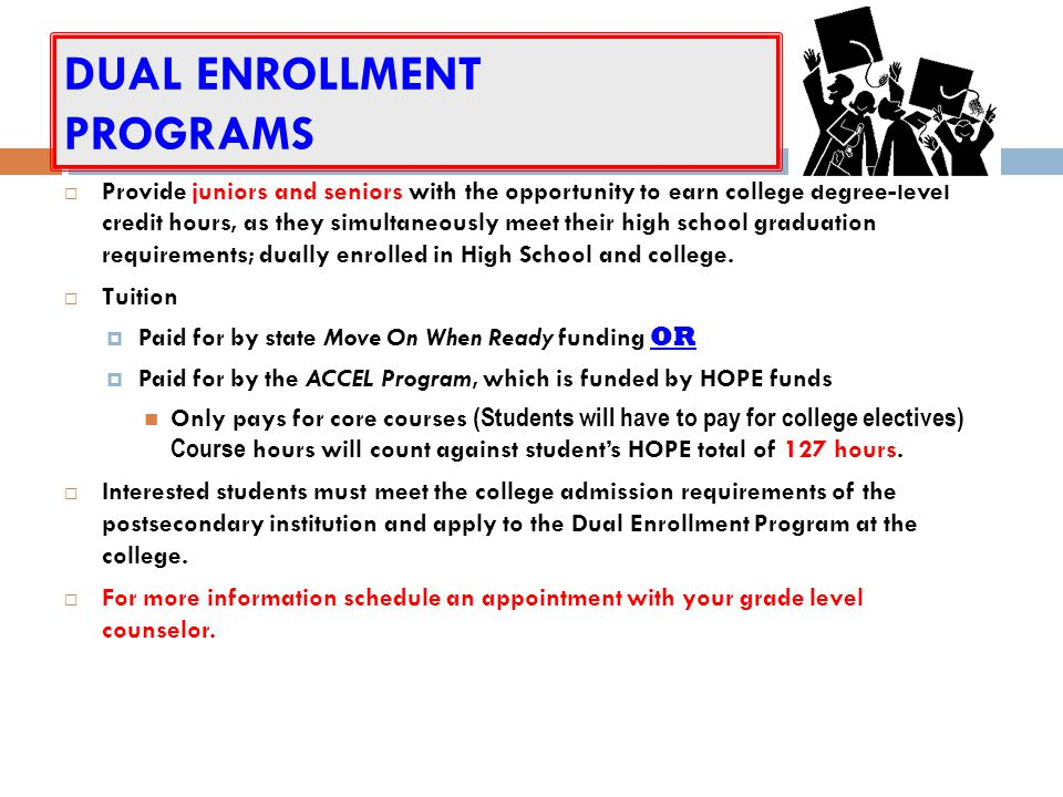 DUAL ENROLLMENT PROGRAMS Provide juniors and seniors with the opportunity to earn college degree-level credit hours, as they simultaneously meet their high school graduation requirements; dually enrolled in High School and college.