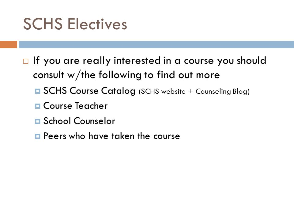 SCHS Electives If you are really interested in a course you should consult w/the following to find out more SCHS Course Catalog (SCHS website + Counseling Blog) Course Teacher School Counselor Peers who have taken the course