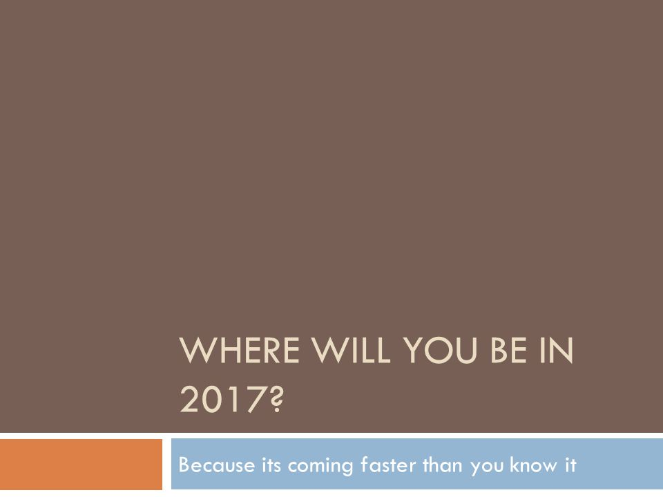 WHERE WILL YOU BE IN 2017 Because its coming faster than you know it