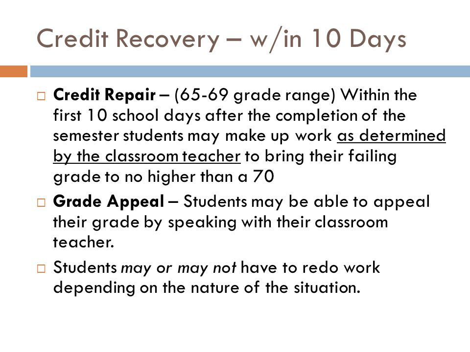 Credit Recovery – w/in 10 Days Credit Repair – (65-69 grade range) Within the first 10 school days after the completion of the semester students may make up work as determined by the classroom teacher to bring their failing grade to no higher than a 70 Grade Appeal – Students may be able to appeal their grade by speaking with their classroom teacher.