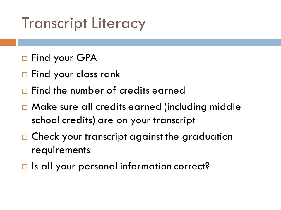Transcript Literacy Find your GPA Find your class rank Find the number of credits earned Make sure all credits earned (including middle school credits) are on your transcript Check your transcript against the graduation requirements Is all your personal information correct