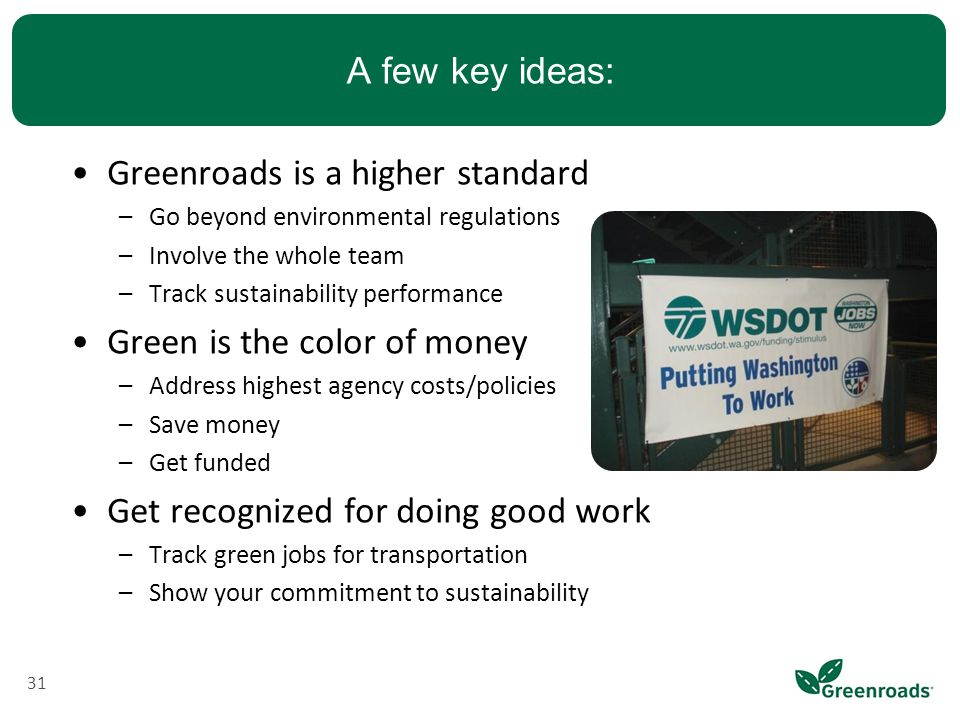 A few key ideas: Greenroads is a higher standard –Go beyond environmental regulations –Involve the whole team –Track sustainability performance Green is the color of money –Address highest agency costs/policies –Save money –Get funded Get recognized for doing good work –Track green jobs for transportation –Show your commitment to sustainability 31