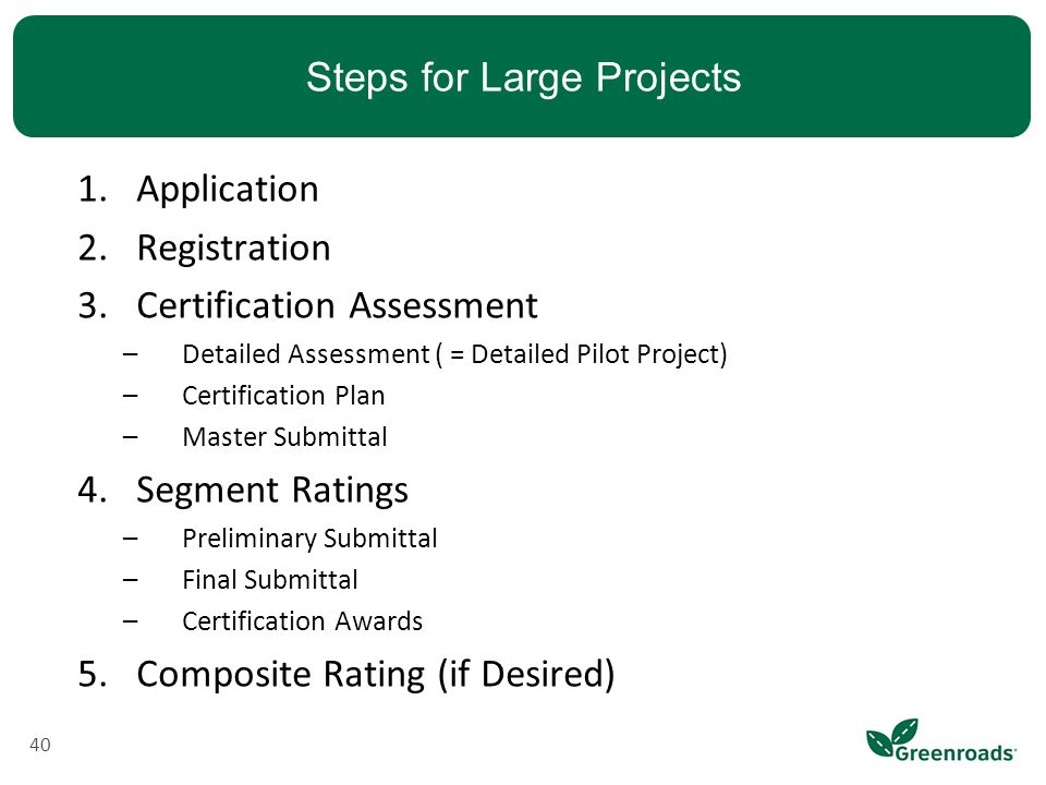 Steps for Large Projects 40 1.Application 2.Registration 3.Certification Assessment –Detailed Assessment ( = Detailed Pilot Project) –Certification Plan –Master Submittal 4.Segment Ratings –Preliminary Submittal –Final Submittal –Certification Awards 5.Composite Rating (if Desired)