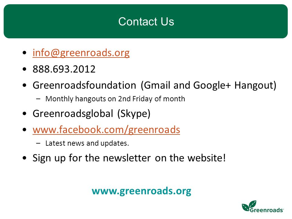 Contact Us info@greenroads.org 888.693.2012 Greenroadsfoundation (Gmail and Google+ Hangout) –Monthly hangouts on 2nd Friday of month Greenroadsglobal (Skype) www.facebook.com/greenroads –Latest news and updates.