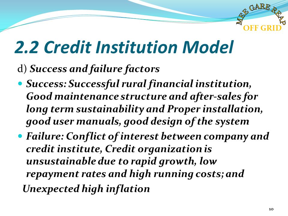 2.2 Credit Institution Model d) Success and failure factors Success: Successful rural financial institution, Good maintenance structure and after-sales for long term sustainability and Proper installation, good user manuals, good design of the system Failure: Conflict of interest between company and credit institute, Credit organization is unsustainable due to rapid growth, low repayment rates and high running costs; and Unexpected high inflation OFF GRID 10