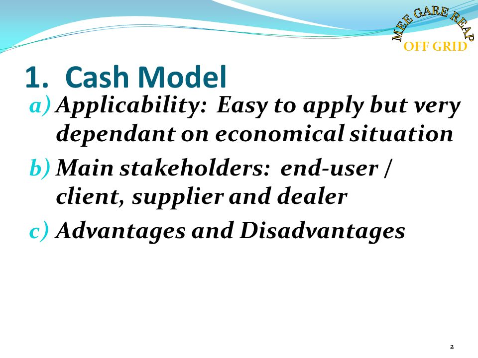 1. Cash Model a) Applicability: Easy to apply but very dependant on economical situation b) Main stakeholders: end-user / client, supplier and dealer