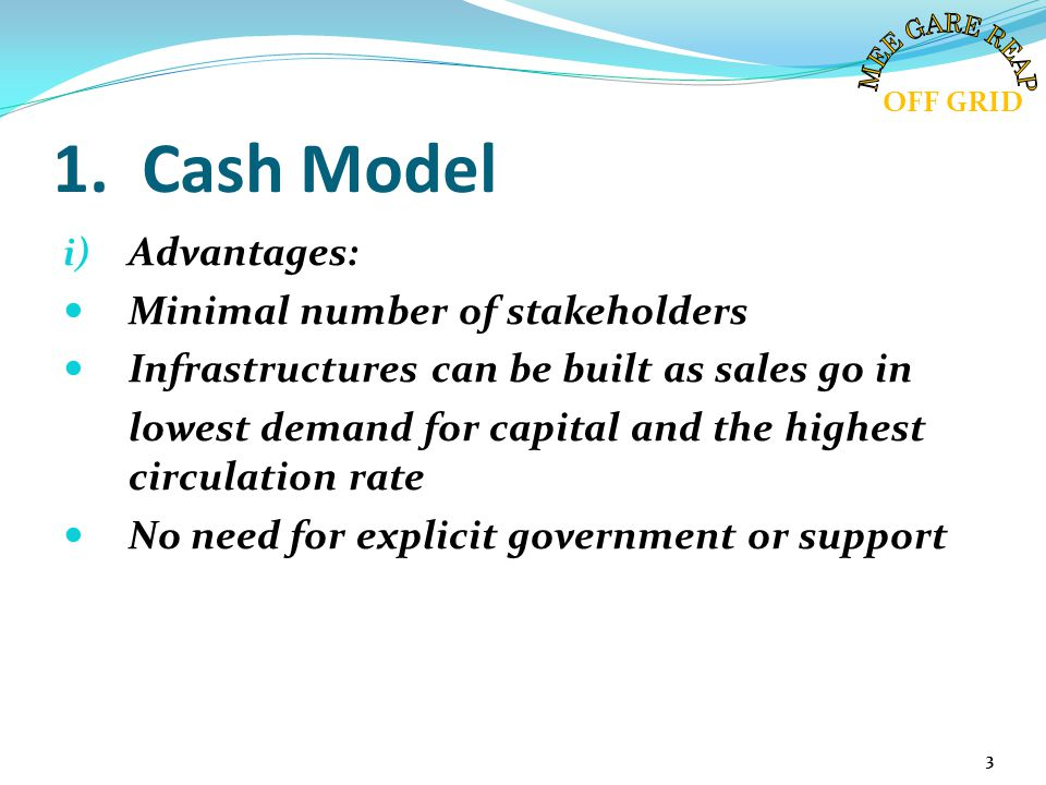 1. Cash Model i) Advantages: Minimal number of stakeholders Infrastructures can be built as sales go in lowest demand for capital and the highest circ