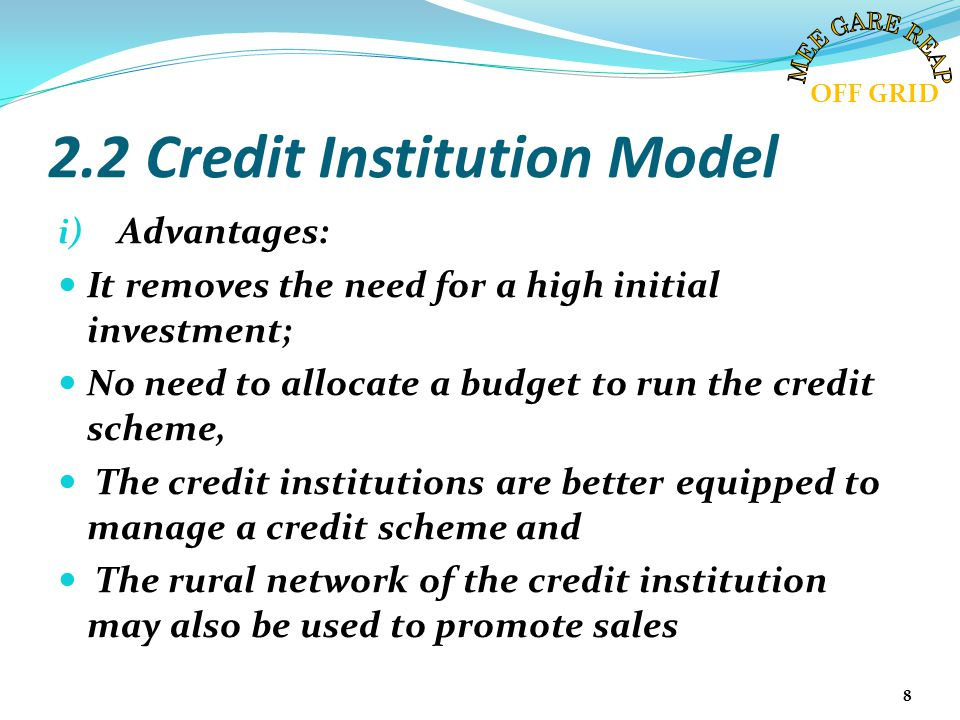 2.2 Credit Institution Model i) Advantages: It removes the need for a high initial investment; No need to allocate a budget to run the credit scheme,