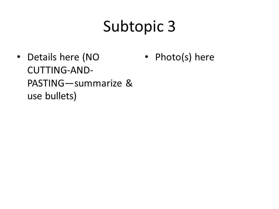 Subtopic 3 Details here (NO CUTTING-AND- PASTINGsummarize & use bullets) Photo(s) here