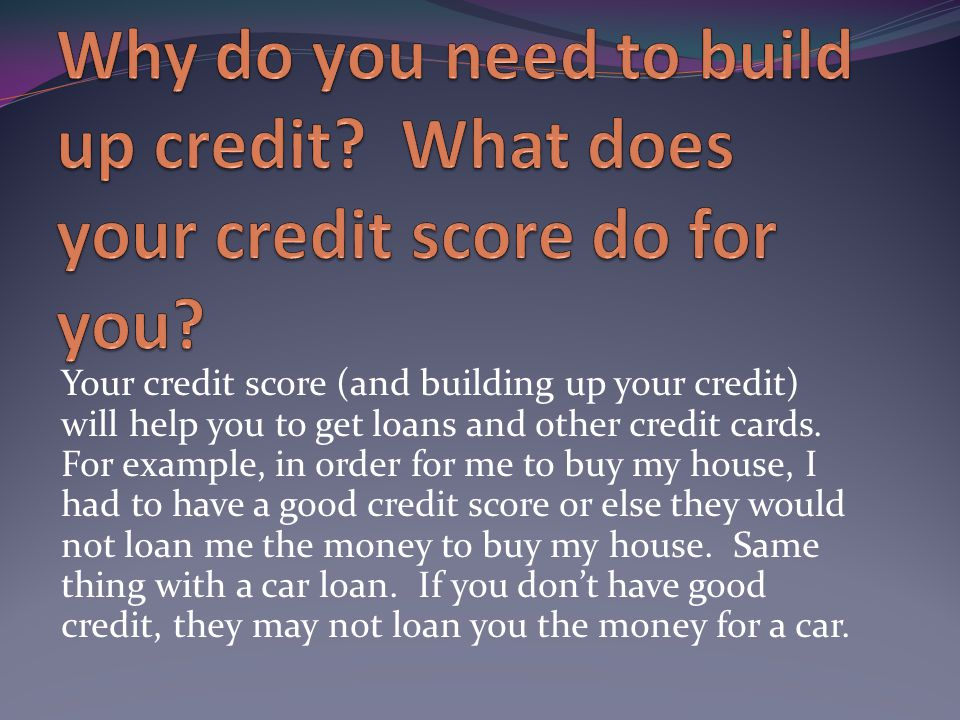 Your credit score (and building up your credit) will help you to get loans and other credit cards.