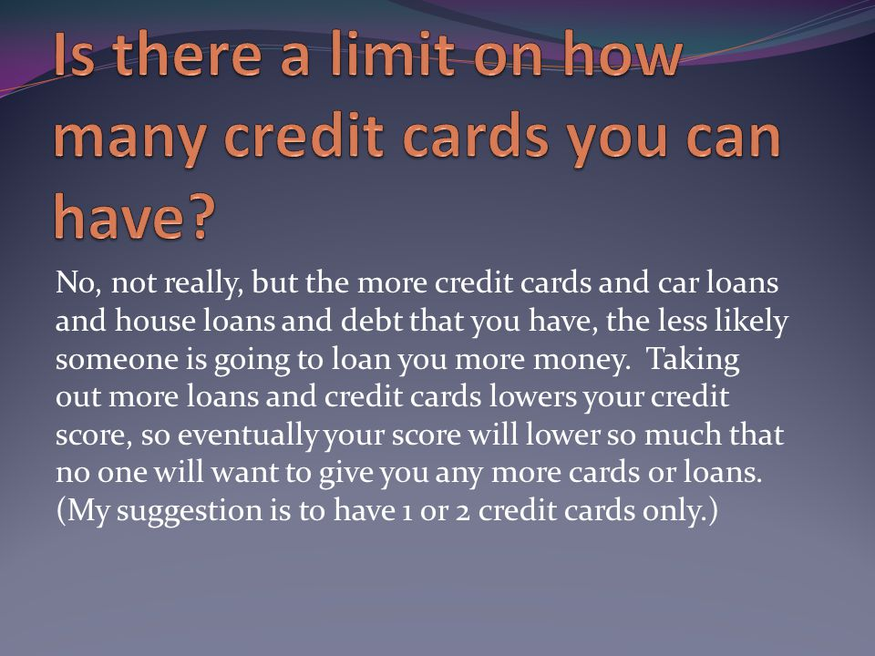 No, not really, but the more credit cards and car loans and house loans and debt that you have, the less likely someone is going to loan you more money.